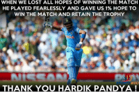 Hardik Pandya literally got 1.2 Billion Fans today !: WHEN WE LOST ALL HOPES OF WINNING THE MATCH  HE PLAYED FEARLESSLY AND GAVE US 1% HOPE TO  WIN THE MATCH AND RETAIN THE TROPHY  WIKI  THANK YOU HARDIK PANDYA Hardik Pandya literally got 1.2 Billion Fans today !