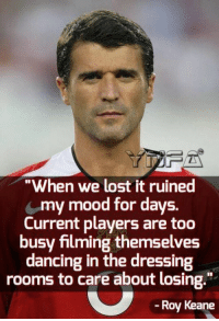 """Dancing, Memes, and Mood: """"When we lost it ruined  my mood for days.  Current players are too  busy filming themselves  dancing in the dressing  rooms to care about losing.""""  -Roy Keane True"""