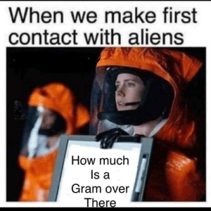 Funny, Aliens, and How: When we make first  contact with aliens  How much  ls a  Gram over Natural Curiosity via /r/funny https://ift.tt/2DUTgQq