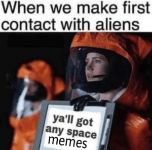 Got Any: When we make first  contact with aliens  yall got  any space  memes