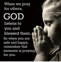 praying: When we pray  for others,  GOD  listens to  you and  blessed them.  So when you are  safe and happy,  remember that  Someone is praying  for you.
