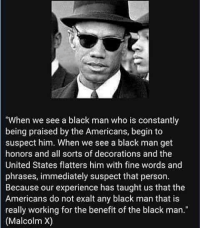 "Black Man: ""When we see a black man who is constantly  being praised by the Americans, begin to  suspect him. When we see a black man get  honors and all sorts of decorations and the  United States flatters him with fine words and  phrases, immediately suspect that person.  Because our experience has taught us that the  Americans do not exalt any black man that is  really working for the benefit of the black man.""  (Malcolm X)"