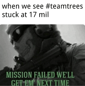This is too true everyone: when we see #teamtrees  stuck at 17 mil  MISSION FAILED WE'LL  GET EM' NEXT TIME This is too true everyone