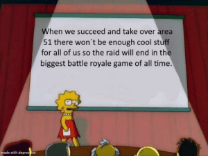 Reddit, Cool, and Depression: When we succeed and take over area  51 there won't be enough cool stuff  for all of us so the raid will end in the  biggest battle royale game of all time.  made with depression It is inevitable