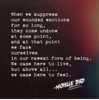 Instagram, Target, and Http: When we suppress  our wounded emotions  for so long,  they come undone  at some point  and at that point  we face  ourselves  in our rawest form of being.  We came here to live,  but above all...  we came here to feel.  Il  -MICHELLE BIRT  Gapreadthabird by Michelle Bird | IG: @spreadthabird