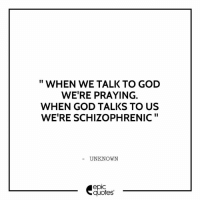 God, Quotes, and Epic: WHEN WE TALK TO GOD  WERE PRAYING.  WHEN GOD TALKS TO US  WE'RE SCHIZOPHRENIC  UNKNOWN  epIC  quotes #191