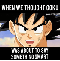 Future, Goku, and Memes: WHEN WE THOUGHT GOKU  @FUTURE TRUNKSS  WAS ABOUT TO SAY  SOMETHING SMART Here's another video I made 😂 I think it's also a bit cliche but watch till the end 😉 I think that was the fans reactions tbh 😂