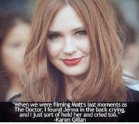 """karen gillan: When we were filming Matt's last moments as  The Doctor, I found Jenna in the back crying  and I just sort of held her and cried too.""""  -Karen Gillan"""