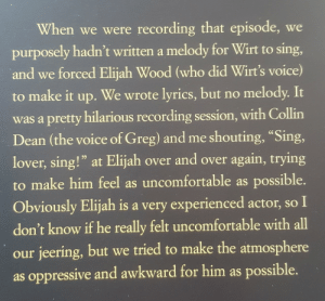 "cognitiveinequality: bluebirdmask: this is my favourite bit of otgw trivia (text from Art of Over the Garden Wall) It blows my mind that someone would post this, then choose not to link to the video: : When we were recording that episode, we  purposely hadn't written a melody for Wirt to sing,  and we forced Elijah Wood (who did Wirt's voice)  to make it up.  We wrote lyrics, but no melody. It  was a pretty hilarious recording session, with Collin  Dean (the voice of Greg) and me shouting, ""Sing,  lover, sing!"" at Elijah over and over again, trying  to make him feel as uncomfortable as possible.  Obviously Elijah is a very experienced actor, so I  don't know if he really felt uncomfortable with all  our jeering, but we tried to make the atmosphere  as oppressive and awkward for him as possible. cognitiveinequality: bluebirdmask: this is my favourite bit of otgw trivia (text from Art of Over the Garden Wall) It blows my mind that someone would post this, then choose not to link to the video:"