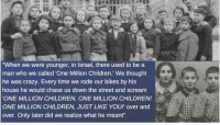 "girlactionfigure:  #Holocaust post-war anecdote about life in #Israelin its early days. Holocaust survivors' children offer a unique psychological experiment that can't be replicated because of how unprecedented the situation is. Never has a group been so systematically subjected to trauma and then continued in an endogamous way where the entire group is exposed to it for years to come. Many people don't have aunts, uncles, cousins, nor grandparents. Families are small, cautious, and pressure to achieve is high. Mental illness has increased dramatically as the impact of the #Shoah bleeds through the years. #historyHolocaust Photo Archives: When we were younger, in Israel, there used to be a  man who we called 'One Million Children.' We thought  he was crazy. Every time we rode our bikes by his  house he would chase us down the street and scream  ONE MILLION CHILDREN. ONE MILLION CHILDREN!  ONE MILLION CHILDREN, JUST LIKE YOur over and  over. Only later did we realize what he meant"" girlactionfigure:  #Holocaust post-war anecdote about life in #Israelin its early days. Holocaust survivors' children offer a unique psychological experiment that can't be replicated because of how unprecedented the situation is. Never has a group been so systematically subjected to trauma and then continued in an endogamous way where the entire group is exposed to it for years to come. Many people don't have aunts, uncles, cousins, nor grandparents. Families are small, cautious, and pressure to achieve is high. Mental illness has increased dramatically as the impact of the #Shoah bleeds through the years. #historyHolocaust Photo Archives"