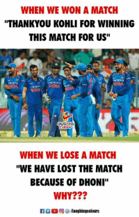 "Lost, Match, and Indianpeoplefacebook: WHEN WE WON A MATCH  THANKYOU KOHLI FOR WINNING  THIS MATCH FOR US""  WHEN WE LOSE A MATCH  ""WE HAVE LOST THE MATCH  BECAUSE OF DHONI""  WHY???  R ,回5/laughingcolours"
