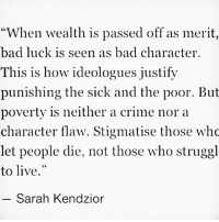 "Bad, Crime, and Memes: When wealth is passed off as merit,  bad luck is seen as bad character.  This is how ideologues justify  punishing the sick and the poor. But  poverty is neither a crime nora  character flaw. Stigmatise those who  let people die, not those who struggl  to live.""  Sarah Kendzior"