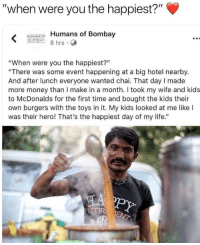 "Life, McDonalds, and Money: ""when were you the happiest?""  HUMANSOF Humans of Bombay  BOMBAY 8 hrs .  ""When were you the happiest?""  ""There was some event happening at a big hotel nearby.  And after lunch everyone wanted chai. That day I made  more money than I make in a month. I took my wife and kids  to McDonalds for the first time and bought the kids their  own burgers with the toys in it. My kids looked at me like I  was their hero! That's the happiest day of my life.""  PY  ETIR <p>Happy meals always made me happy. via /r/wholesomememes <a href=""https://ift.tt/2k2HkQx"">https://ift.tt/2k2HkQx</a></p>"