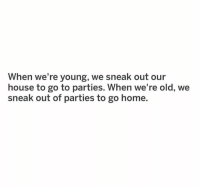 Memes, Home, and House: When we're young, we sneak out our  house to go to parties. When we're old, we  sneak out of parties to go home. There's no place quite like home