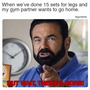 Gym, Home, and Fitness: When we've done 15 sets for legs and  my gym partner wants to go home.  @gymaholic  od  BUT WAIT, THERE'S MORE! When we've done 15 sets for legs and my gym partner wants to go home.  More motivation: https://www.gymaholic.co  #fitness #motivation #gymaholic