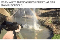 American, Kids, and White: WHEN WHITE AMERICAN KIDS LEARN THAT FISHH  SWIM IN SCHOOLS meirl