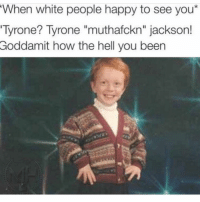 """Truee😂😂😂: When white people happy to see you*  Tyrone? Tyrone """"muthafckn"""" jackson!  Goddamit how the hell you been Truee😂😂😂"""