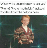 "White People, Happy, and White: When white people happy to see you*  Tyrone? Tyrone ""muthafckn"" jackson!  Goddamit how the hell you been"