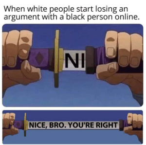 White People, Black, and White: When white people start losing an  argument with a black person online.  NI  NICE, BRO. YOU'RE RIGHT Wholesome debate
