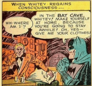 Take 'em off, Whitey…: WHEN WHITEY REGAINS  CONSCIOUSNESS  IN THE BAT CAVE,  WHITEY MAKE YOURSELF  АТ НОМЕ  YOU'RE GOING TO STAY  AWHILE OH, YES-  GIVE ME YOUR CLOTHES  BECAUSE  WH-WHERE  AM I? Take 'em off, Whitey…