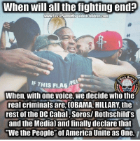 """All Lives Matter, America, and Facts: When will all the fighting end?  IF THIS FLAG  ancle  Est  1775  When, with one voice, we decide who the  real criminals are, (OBAMA HILLARY, the  rest of the DC Cabal, Soros/ Rothschild's  and the Medial and finally declare that  """"We the People"""" of America Unite as One. They do not want unity. This is what they fear. They want us divided against each other. We are too busy fighting amongst each other we can't unite against them. Is not black, white, brown, is WE THE PEOPLE. Let's get it together folks, we might not have another chance. SHARE if you agree. Tank Communist Survivor, US Marine Veteran NRA molonlabe UncleSamsMisguidedChildren conservative 2a military veteran 2Amendment Police America donaldtrump hillaryclinton usmc SheepDog tactical hillaryforprison2016 Trump2016 guns Politics wethepeople alllivesmatter Facts Truth BlueLivesMatter News HillaryForPrison FeelTheBern Constitutionalist Capitalism Christian"""
