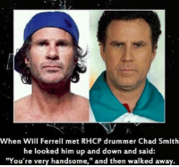 "You're Very Handsome 😂😂😂: When Will Ferrell met RHCP drummer Chad Smith  he looked him up and down and said  ""You're very handsome,"" and then walked away. You're Very Handsome 😂😂😂"