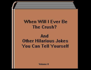 the crush: When Will I Ever Be  The Crush?  And  Other Hilarious Jokes  You Can Tell Yourseltf  Volume IIl