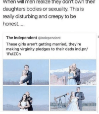 Bodies , Creepy, and Girls: When  will  men realize  they  don't  own  their  daughters bodies or sexuality. This is  really disturbing and creepy to be  honest.  The Independent @Independent  These girls aren't getting married, they're  making virginity pledges to their dads ind.pn/  1FulZCn This is disgusting what the f-