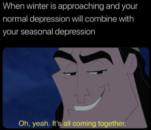 Its All Coming Together: When winter is approaching and your  normal depression will combine with  your seasonal depression  Oh, yeah. It's all coming together.