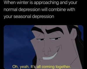 Winter, Yeah, and Depression: When winter is approaching and your  normal depression will combine with  your seasonal depression  yeah. It's all coming together.
