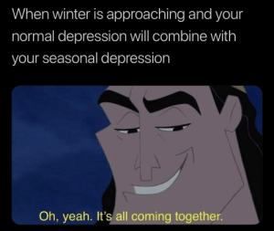 It's All Coming Together…..: When winter is approaching and your  normal depression will combine with  your seasonal depression  Oh, yeah. It's all coming together It's All Coming Together…..