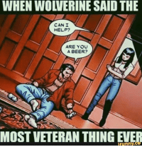 Wolverine: WHEN WOLVERINE SAID THE  CAN I  HELP?  ARE YOU  A BEER?  funny.