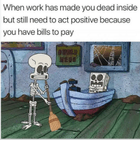 Work, Bills, and Act: When work has made you dead inside  but still need to act positive because  you have bills to pay Who can relate? 👇😩☠️ https://t.co/7477oFLPJH