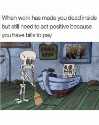 Funny, Work, and Living: When work has made you dead inside  but still need to act positive because  you have bills to pay I'm still living boss 🙄😑