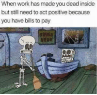 Work, Reality, and Bills: When work has made you dead inside  but still need to act positive because  you have bills to pay Reality