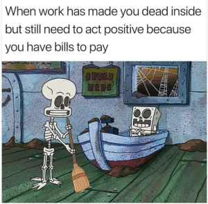Pretty Accurate. by cleevethagreat MORE MEMES: When work has made you dead inside  but still need to act positive because  you have bills to pay Pretty Accurate. by cleevethagreat MORE MEMES