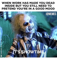 Dank, Memes, and Mood: WHEN WORK HAS MADE YOU DEAD  INSIDE BUT YOU STILL NEED TO  PRETEND YOU'RE IN A GOOD MOOD  @MEMES We must always stay positive!