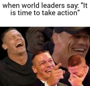 """Dank, Memes, and Reddit: when world leaders say. """"It  is time to take action"""" Every week a new crisis brings this response, and nothing changes by OldManoftheNorth FOLLOW 4 MORE MEMES."""