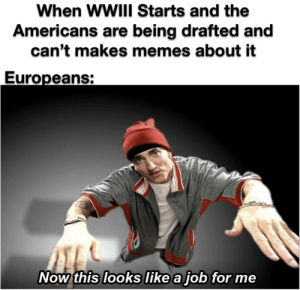 We got you: When WWIII Starts and the  Americans are being drafted and  can't makes memes about it  Europeans:  Now this looks like a job for me We got you