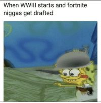 Get, Niggas, and Draft: When WWIlI starts and fortnite  niggas get drafted The fortnite draft