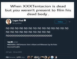 Bad, Film, and Miami: When XXXTentacion is dead  but you weren't present to film hi:s  dead body  Logan Paul  @LoganPaul  Follow  o no no no no no no no no no no no no no  no no no no no no no no no no  noooooooooooooOooooOO000O  TMZO @TMZ  #BREAKING: Х0Tentacion Shot in Miami and Witnesses Say No Pulse  tmz.me/eFnoaKQ  2:07 pm 18 Jun 2018  735 Retweets 3,771 LikesrnO Feels bad man .
