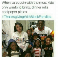 Memes, Thanksgiving With Black Families, and Kids: When ya cousin with the most kids  only wants to bring, dinner rolls  and paper plates  #ThanksgivingWith BlackFamilies  stros 😑😑😂😂😂😂 pettypost pettyastheycome straightclownin hegotjokes jokesfordays itsjustjokespeople itsfunnytome funnyisfunny randomhumor thanksgivingwithblackfamilies
