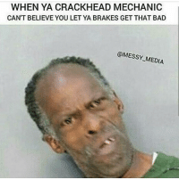 😂😂😂😂😂😂: WHEN YA CRACKHEAD MECHANIC  CAN'T BELIEVE YOU LET YA BRAKES GET THAT BAD  MESSY MEDIA 😂😂😂😂😂😂
