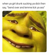 """Ass, Drunk, and Life: when ya girl drunk sucking ya dick then  say, """"bend over and lemme lick ya ass"""" Where Have You Been All My Life. 🤤🤤 EatMyAss"""
