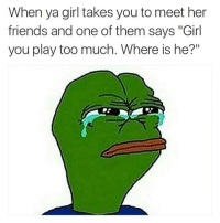 """Memes, Too Much, and 🤖: When ya girl takes you to meet her  friends and one of them says """"Girl  you play too much. Where is he?"""" This happened to me"""
