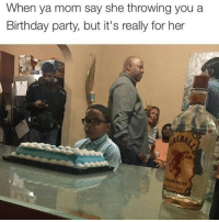 Birthday, Drinking, and Funny: When ya mom say she throwing you a  Birthday party, but it's really for her  REBA What we don't see in this picture is his mom violently puking from drinking fireball but that's none of my business