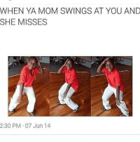 Funny, Moms, and Good: WHEN YA MOM SWINGS AT YOU AND  SHE MISSES  2:30 PM 07 Jun 14 That good feeling