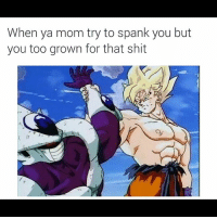 Shit, Dank Memes, and Mom: When ya mom try to spank you but  you too grown for that shit Yup