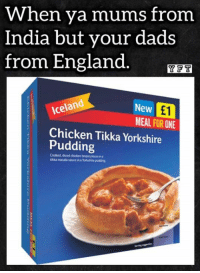 😂: When ya mums from  India but your dads  from England  YAFT  Iceland  New  MEAL FOR ONE  Chicken Tikka Yorkshire  Pudding  Cooked, diced chicken breast piecesina  tikka masala sauce in  a Yorkshire pudding 😂