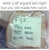 Love, Memes, and Moe.: when y'all argued last night  but you still made him lunch  ..  FYT  This was  NOT Moe  OT Made  uith love.